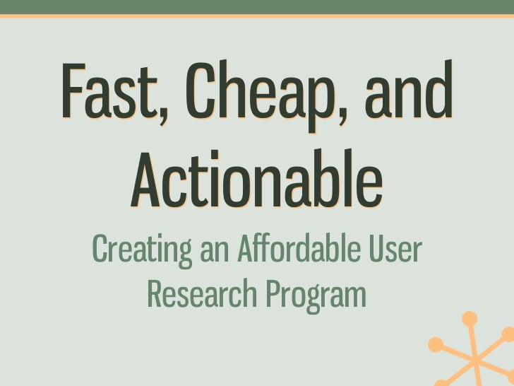 Fast, Cheap, and   Actionable Creating an Affordable User     Research Program
