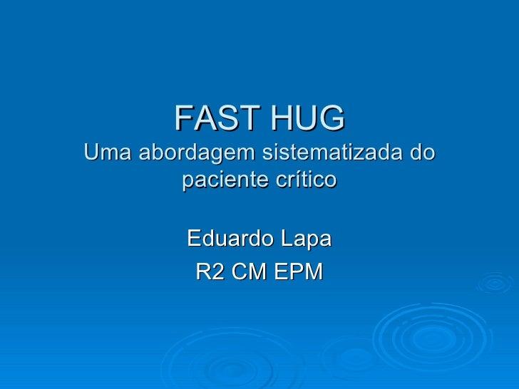 FAST HUG Uma abordagem sistematizada do paciente crítico Eduardo Lapa R2 CM EPM