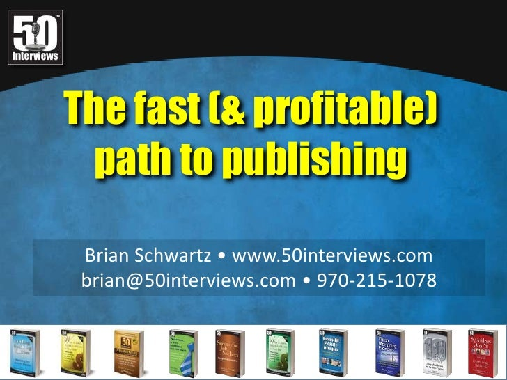 The fast (& profitable) <br />path to publishing<br />Brian Schwartz • www.50interviews.com<br />brian@50interviews.com • ...