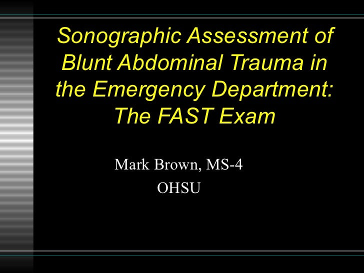 Sonographic Assessment of Blunt Abdominal Trauma in the Emergency Department: The FAST Exam Mark Brown, MS-4 OHSU