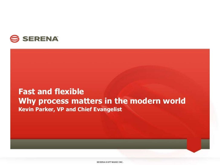 Fast and flexibleWhy process matters in the modern world<br />Kevin Parker, VP and Chief Evangelist<br />SERENA SOFTWARE I...