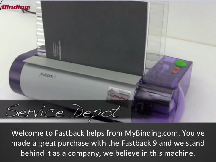 Welcome to Fastback helps from MyBinding.com. Youvemade a great purchase with the Fastback 9 and we stand  behind it as a ...