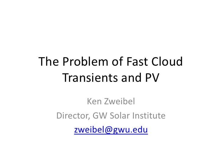 The Problem of Fast Cloud Transients and PV<br />Ken Zweibel<br />Director, GW Solar Institute<br />zweibel@gwu.edu<br />