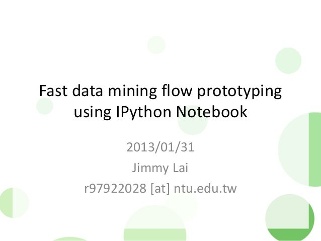 Fast data mining flow prototyping     using IPython Notebook            2013/01/31             Jimmy Lai      r97922028 [a...