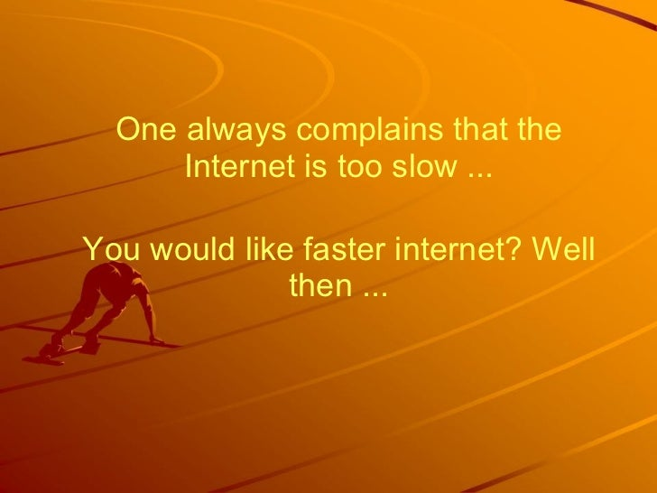 One always complains that the Internet is too slow ... You would like faster internet? Well then ...