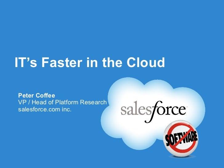 IT's Faster in the Cloud <ul><li>Peter Coffee </li></ul><ul><li>VP / Head of Platform Research </li></ul><ul><li>salesforc...