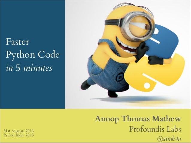 Faster Python Code in 5 minutes Anoop Thomas Mathew Profoundis Labs @atmb4u 31st August, 2013 PyCon India 2013