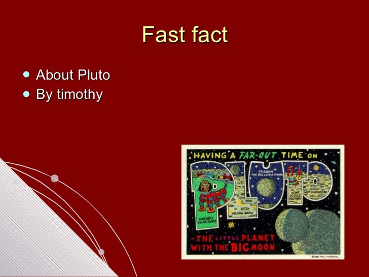 Fast fact <ul><li>About Pluto </li></ul><ul><li>By timothy </li></ul>