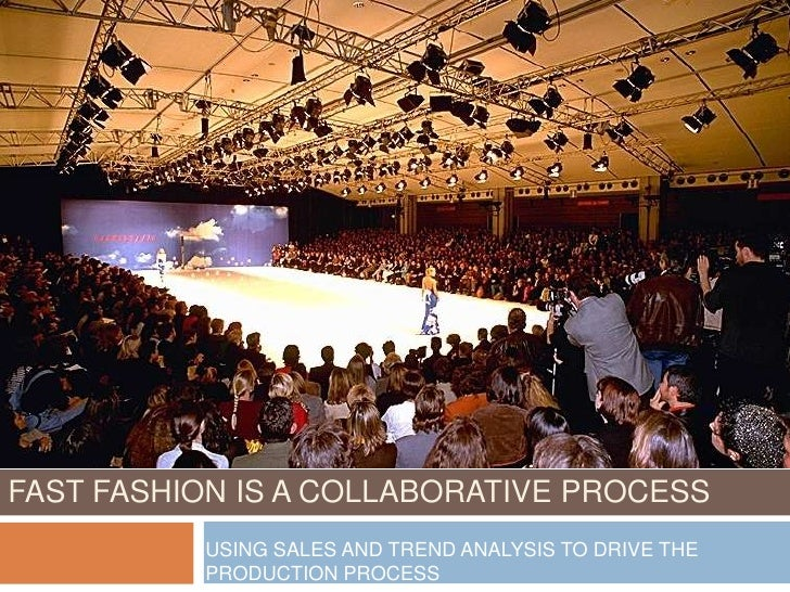 FAST FASHION IS A COLLABORATIVE PROCESS           USING SALES AND TREND ANALYSIS TO DRIVE THE           PRODUCTION PROCESS