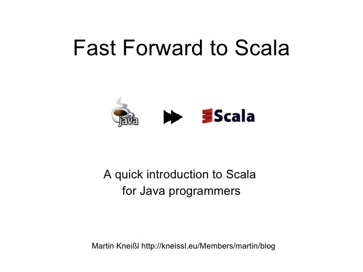 Fast Forward to Scala         A quick introduction to Scala        for Java programmers     Martin Kneißl http://kneissl.e...