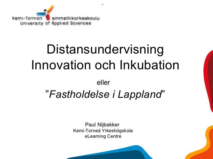 """Distansundervisning Innovation och Inkubation eller   """" Fastholdelse i Lappland """"   Paul Nijbakker  Kemi-Torneå Yrkeshögsk..."""