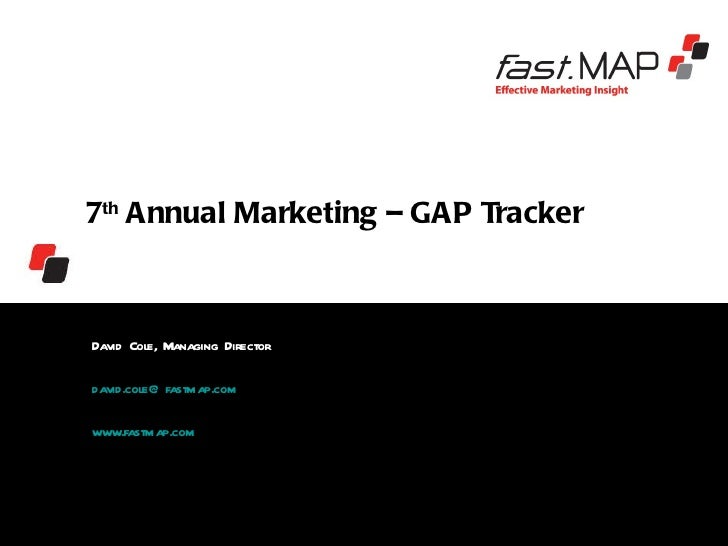 7 th  Annual Marketing – GAP Tracker  David Cole, Managing Director  [email_address] www.fastmap.com CCB Fastmap Ltd 3 rd ...