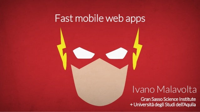 Gran Sasso Science Institute + Università degli Studi dell'Aquila Ivano Malavolta Fast mobile web apps