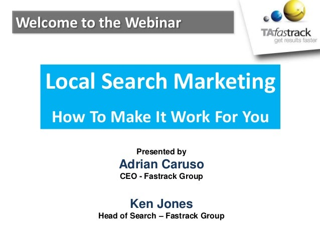 Welcome to the WebinarPresented byAdrian CarusoCEO - Fastrack GroupKen JonesHead of Search – Fastrack GroupLocal Search Ma...