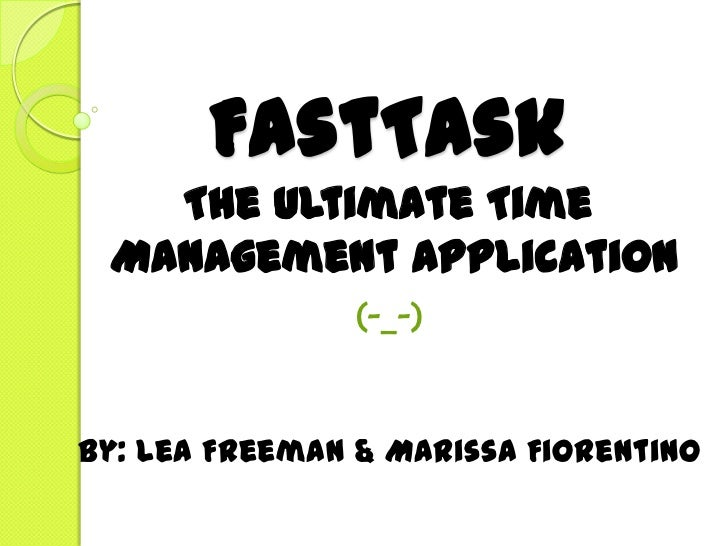 FastTask   The Ultimate Time Management Application               (-_-)By: Lea Freeman & Marissa Fiorentino