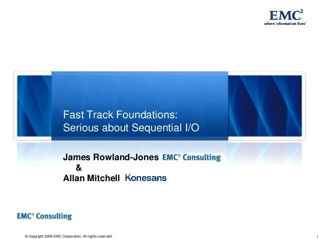 1© Copyright 2009 EMC Corporation. All rights reserved. Fast Track Foundations: Serious about Sequential I/O James Rowland...