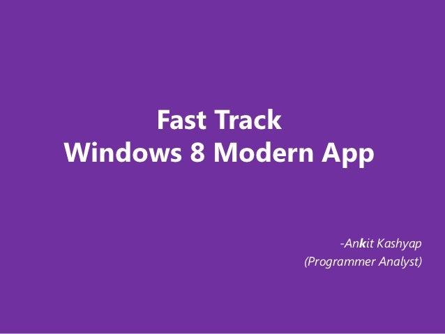 Fast TrackWindows 8 Modern App                     -Ankit Kashyap               (Programmer Analyst)