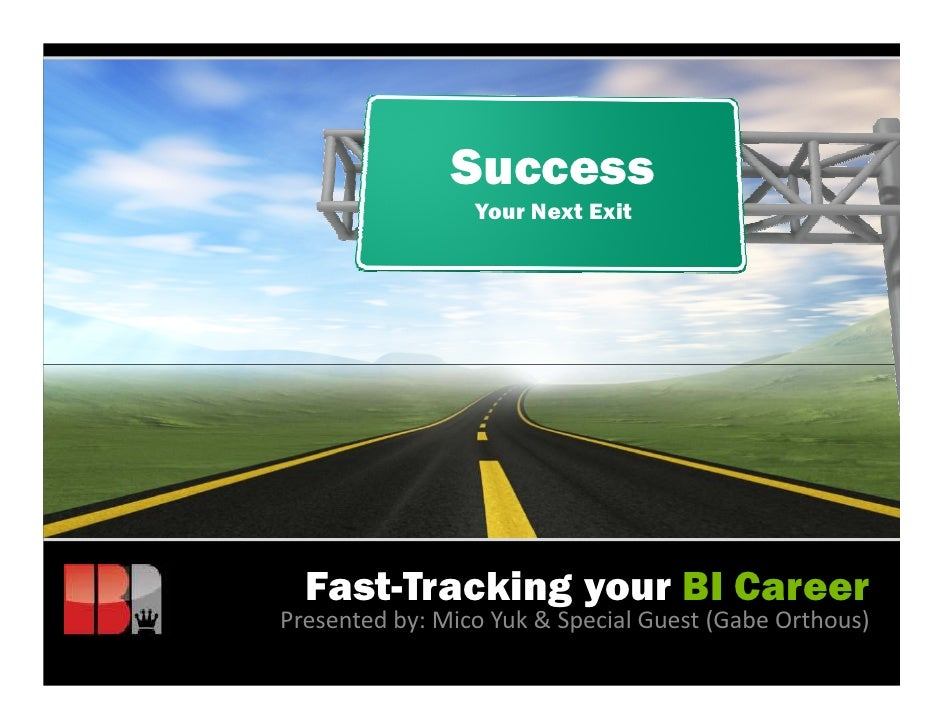 Success                 Your Next Exit  Fast-Tracking your BI CareerPresented by: Mico Yuk & Special Guest (Gabe Orthous)