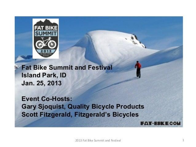 Fat Bike Summit and FestivalIsland Park, IDJan. 25, 2013Event Co-Hosts:Gary Sjoquist, Quality Bicycle ProductsScott Fitzge...