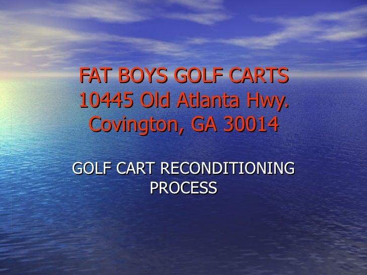 FAT BOYS GOLF CARTS 10445 Old Atlanta Hwy. Covington, GA 30014 GOLF CART RECONDITIONING PROCESS