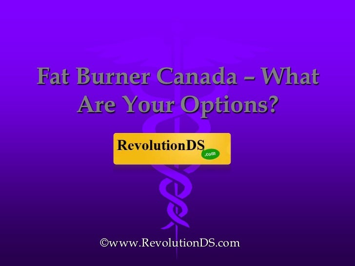 Fat Burner Canada – What Are Your Options?<br />©www.RevolutionDS.com<br />