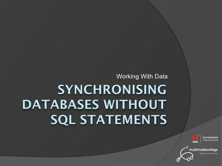 Working With Data      SYNCHRONISING DATABASES WITHOUT    SQL STATEMENTS
