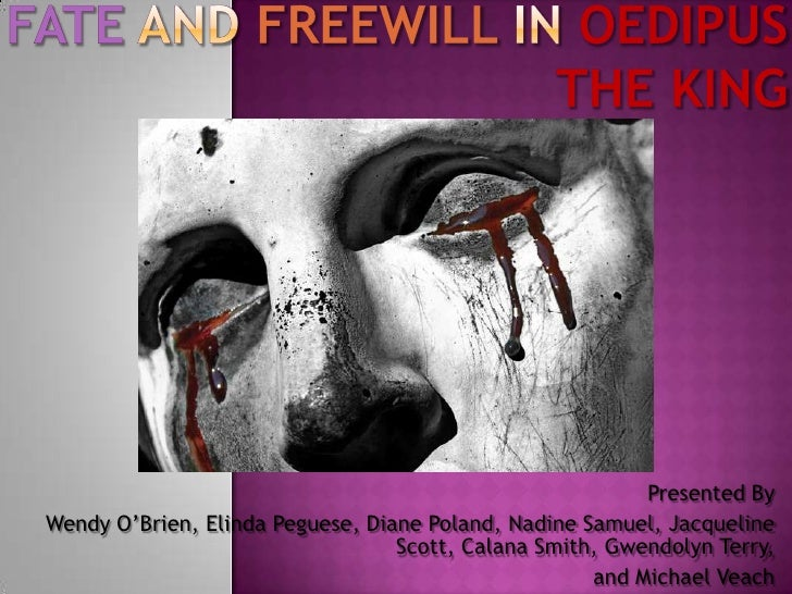 oedipus fatve vs freewill Published: mon, 5 dec 2016 fate and free will both play an integral role in oedipus' life in oedipus, sophocles points out the old greek belief that fate cannot be escaped even though a man has freewill and choice.
