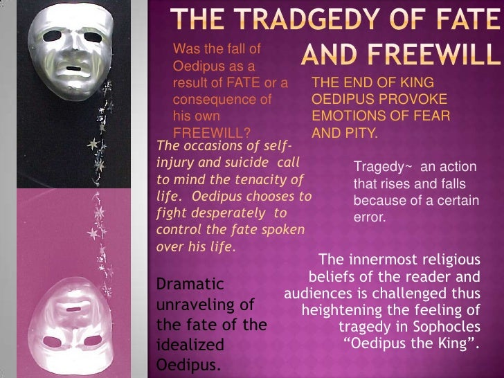 the themes of free will and fate in oedipus the king by sophocles Oedipus the king oedipus the king although the social standards of fifth century bc greece allowed humans free will, oedipus, in oedipus the king written by sophocles, was not allowed to demonstrate this.