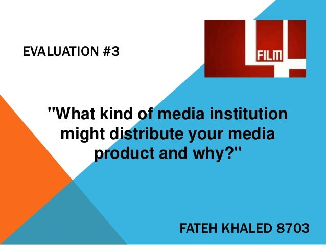 EVALUATION #3  ''What kind of media institution might distribute your media product and why?''  FATEH KHALED 8703