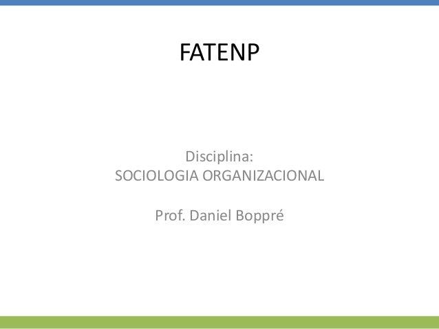 FATENP Disciplina: SOCIOLOGIA ORGANIZACIONAL Prof. Daniel Boppré
