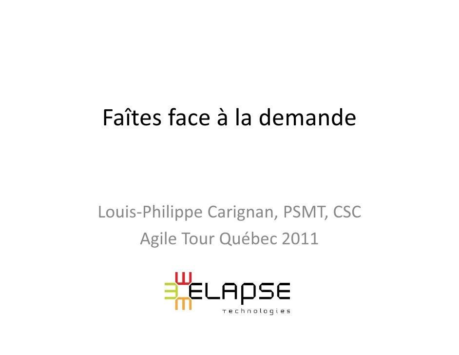 Faîtes face à la demandeLouis-Philippe Carignan, PSMT, CSC      Agile Tour Québec 2011