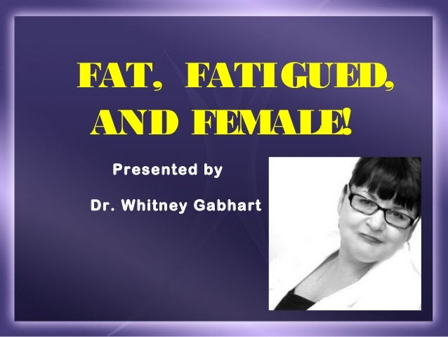 FAT, FATIGUED, AND FEMALE!  Presented byDr. Whitney Gabhart