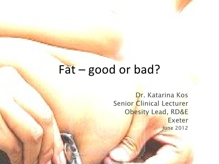 Fat – good or bad?                Dr. Katarina Kos         Senior Clinical Lecturer            Obesity Lead, RD&E         ...