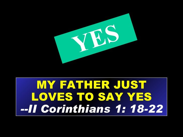 MY FATHER JUST LOVES TO SAY YES --II Corinthians 1: 18-22 YES