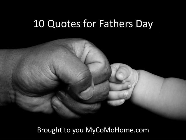 10 Quotes for Fathers DayBrought to you MyCoMoHome.com