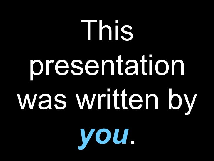 This presentation was written by  you .