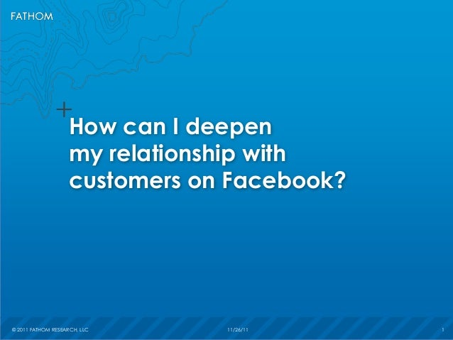 © 2011 FATHOM RESEARCH, LLC 11/26/11 1© 2011 FATHOM RESEARCH, LLC 11/26/11 1How can I deepenmy relationship withcustomers ...