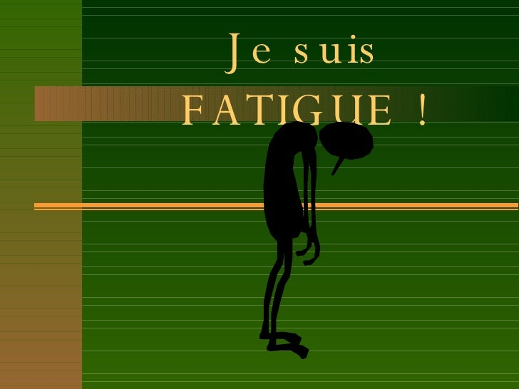Je suis FATIGUE !