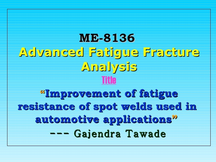 """ME-8136   Advanced Fatigue Fracture Analysis Title """" Improvement of fatigue resistance of spot welds used in  automotive a..."""