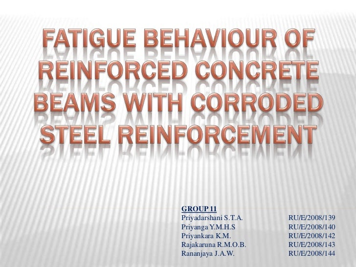 FATIGUE BEHAVIOUR OF REINFORCED CONCRETE BEAMS WITH CORRODED STEEL REINFORCEMENT<br />GROUP 11<br />Priyadarshani S.T.A....
