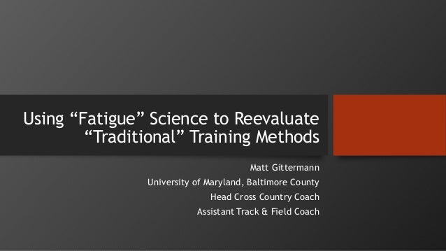 """Using """"Fatigue"""" Science to Reevaluate """"Traditional"""" Training Methods Matt Gittermann University of Maryland, Baltimore Cou..."""
