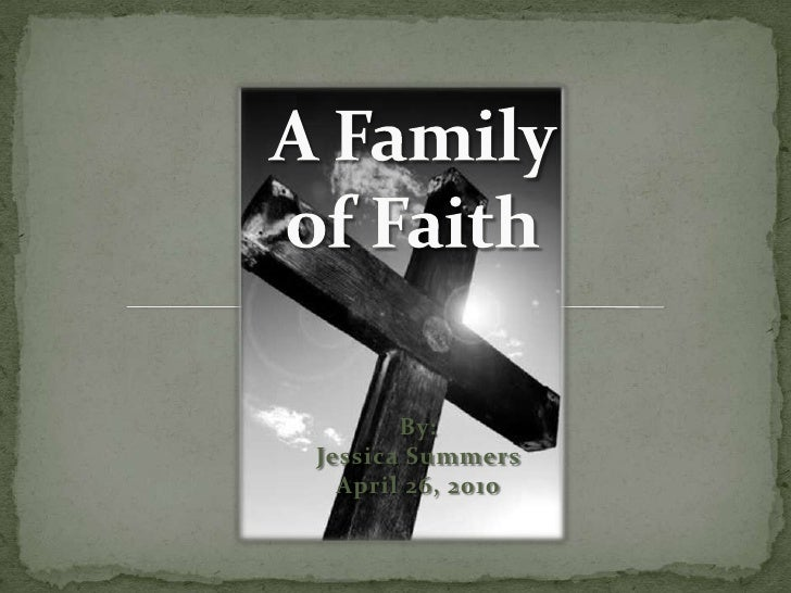 A Family of Faith<br />By:Jessica SummersApril 26, 2010<br />