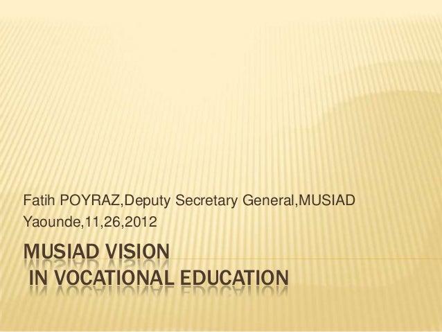 MUSIAD VISION IN VOCATIONAL EDUCATION Fatih POYRAZ,Deputy Secretary General,MUSIAD Yaounde,11,26,2012