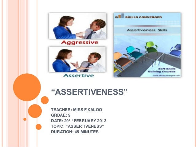"""ASSERTIVENESS"" TEACHER: MISS F.KALOO GRDAE: 9 DATE: 29TH FEBRUARY 2013 TOPIC: ""ASSERTIVENESS"" DURATION: 45 MINUTES"