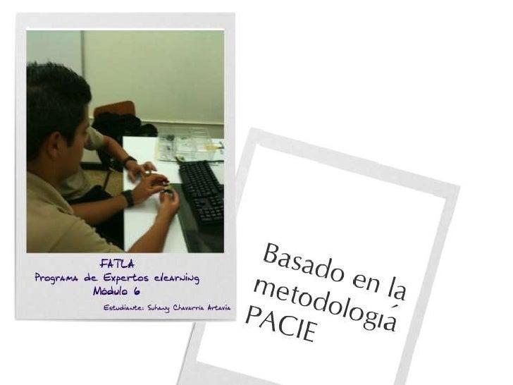 FATLAPrograma de Expertos Elearning<br />Módulo 6<br />Basado en la metodología PACIE<br />Estudiante Suhany Chavarría Art...