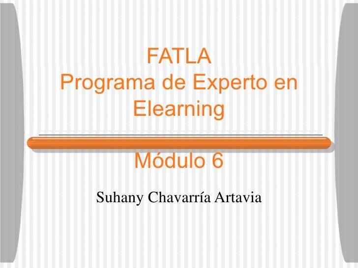 FATLA Programa de Experto en Elearning M ódulo 6 Suhany Chavarr ía Artavia
