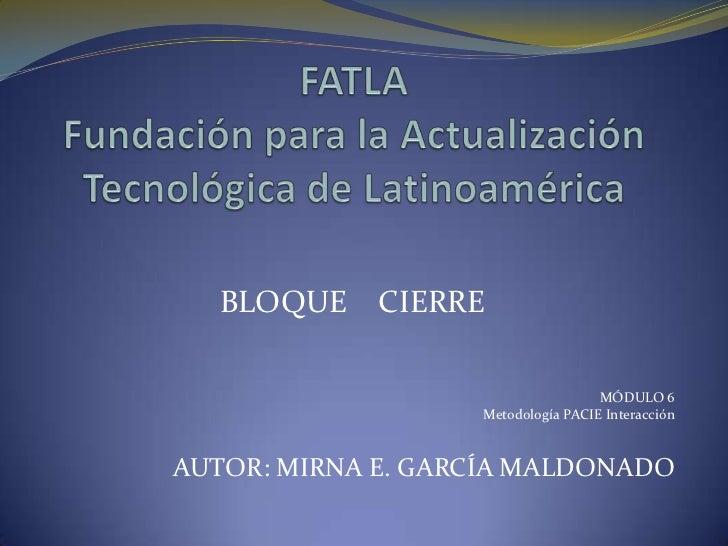 BLOQUE     CIERRE                                    MÓDULO 6                   Metodología PACIE InteracciónAUTOR: MIRNA ...