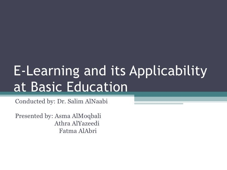 E-Learning and its Applicability at Basic Education  Conducted by: Dr. Salim AlNaabi Presented by: Asma AlMoqbali Athra Al...