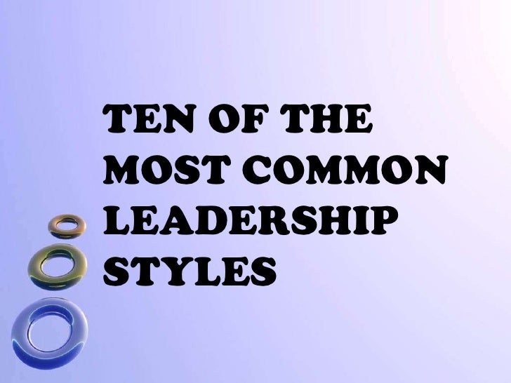 TEN OF THE MOST COMMON LEADERSHIP<br />STYLES<br />