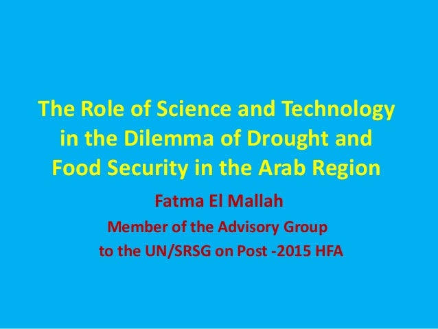 The Role of Science and Technologyin the Dilemma of Drought andFood Security in the Arab RegionFatma El MallahMember of th...